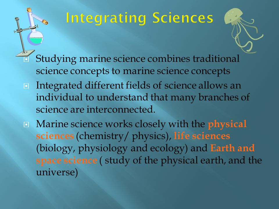 Integrating Sciences Studying marine science combines traditional science concepts to marine science concepts.