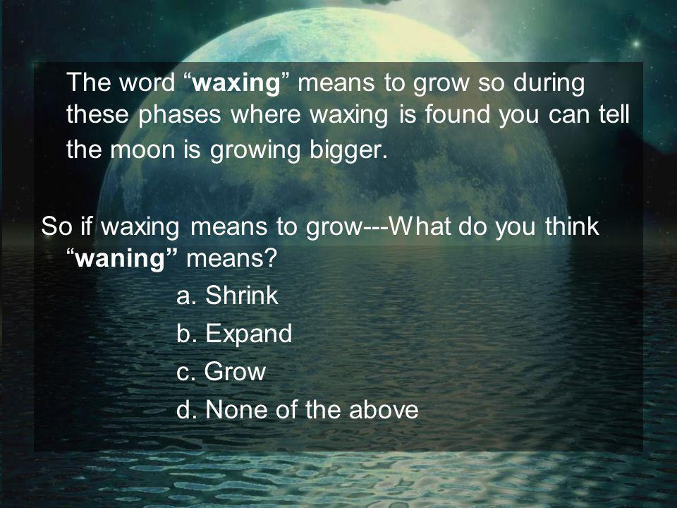 The word waxing means to grow so during these phases where waxing is found you can tell the moon is growing bigger.