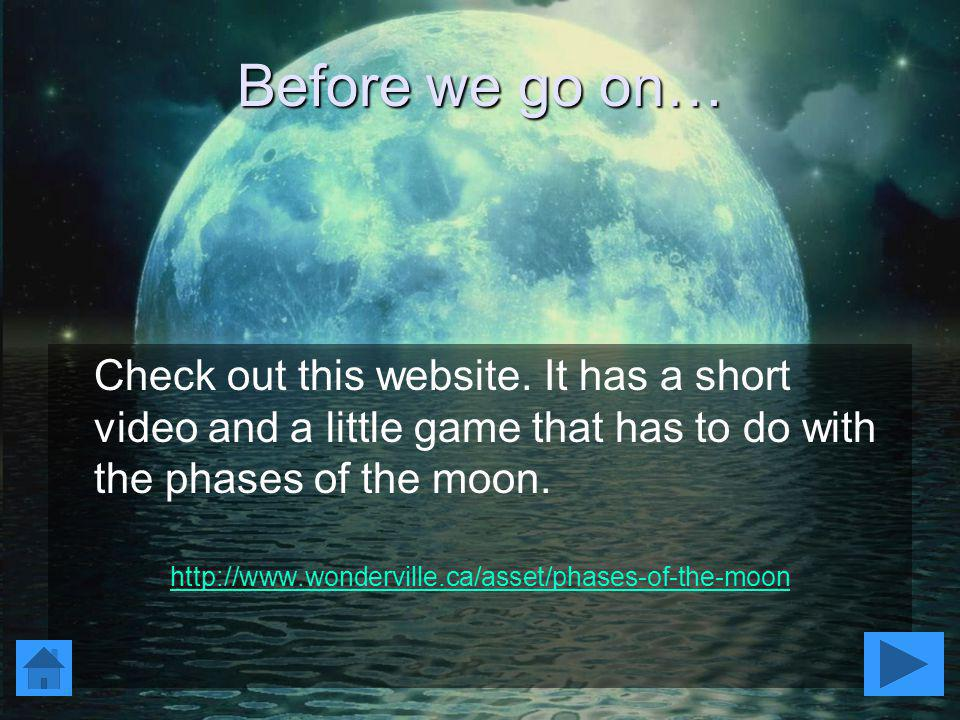 Before we go on… Check out this website. It has a short video and a little game that has to do with the phases of the moon.