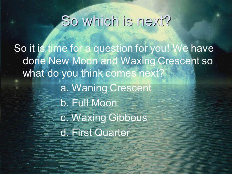 So which is next So it is time for a question for you! We have done New Moon and Waxing Crescent so what do you think comes next
