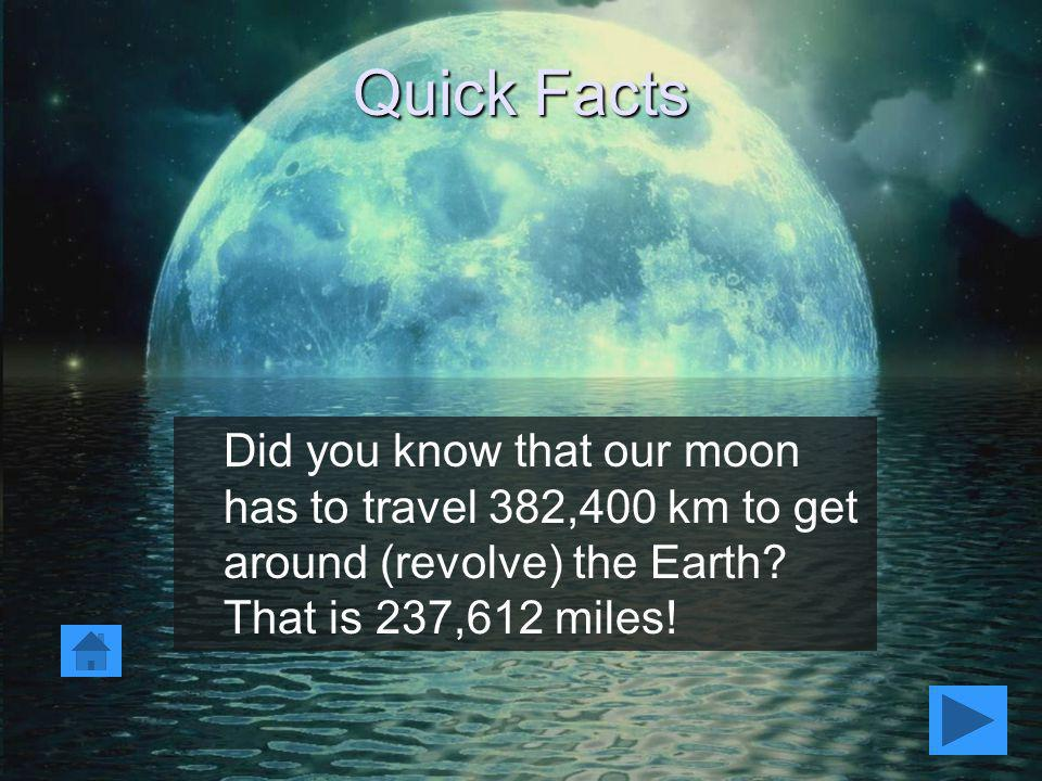 Quick Facts Did you know that our moon has to travel 382,400 km to get around (revolve) the Earth.