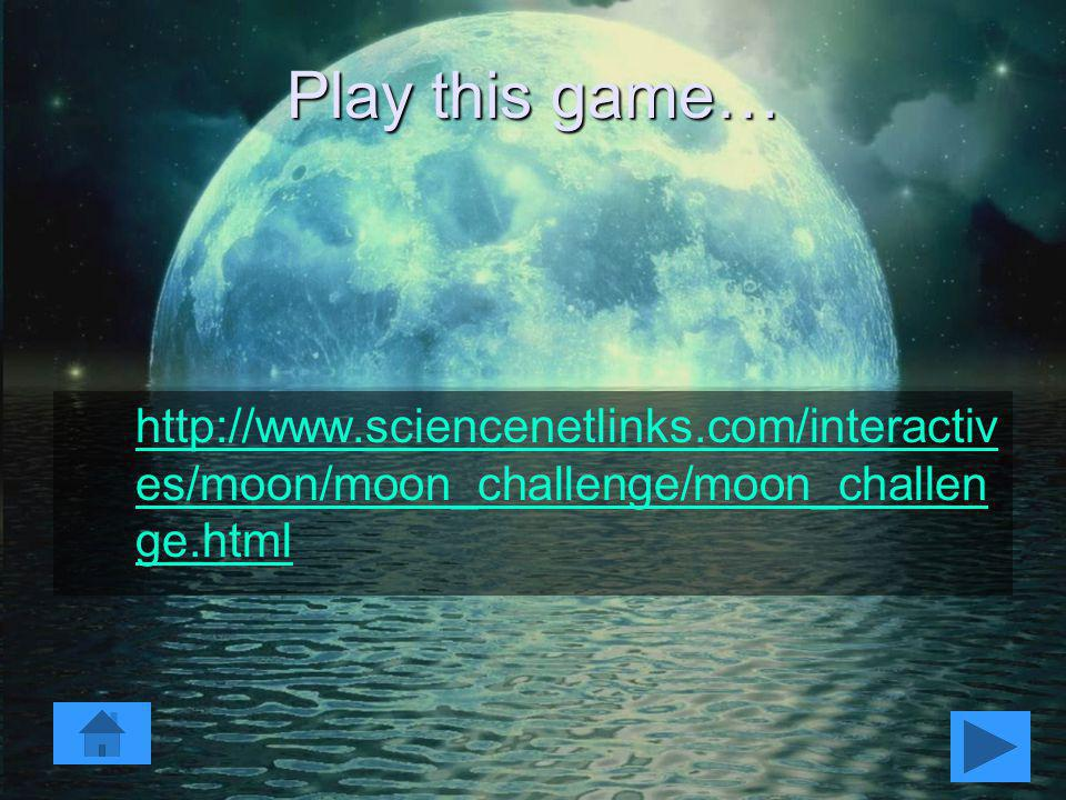 Play this game… http://www.sciencenetlinks.com/interactives/moon/moon_challenge/moon_challenge.html