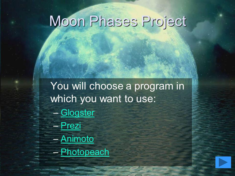 Moon Phases Project You will choose a program in which you want to use: Glogster. Prezi. Animoto.