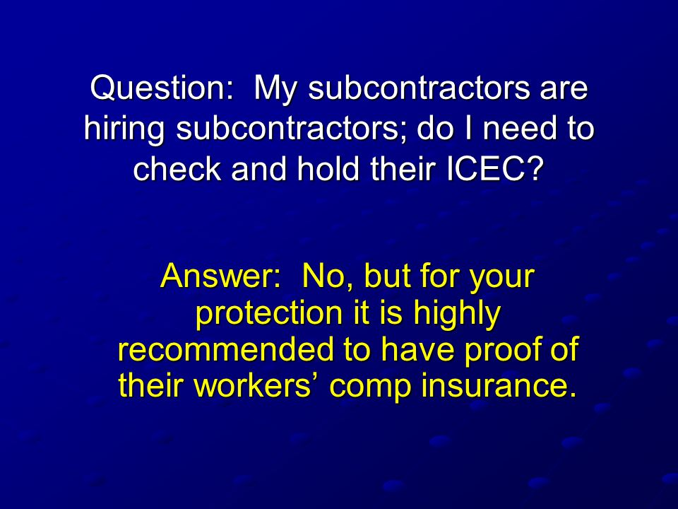 Question: My subcontractors are hiring subcontractors; do I need to check and hold their ICEC