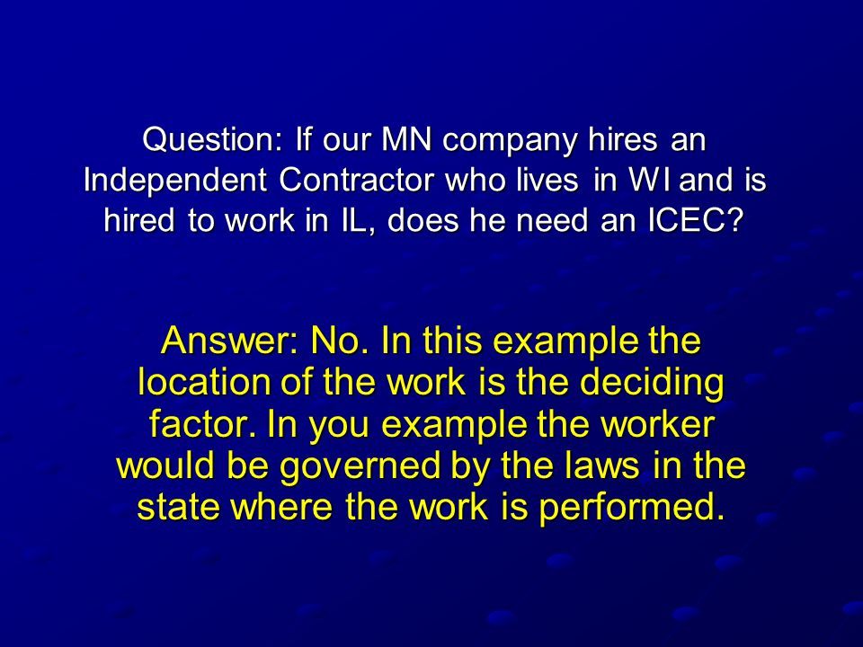 Question: If our MN company hires an Independent Contractor who lives in WI and is hired to work in IL, does he need an ICEC