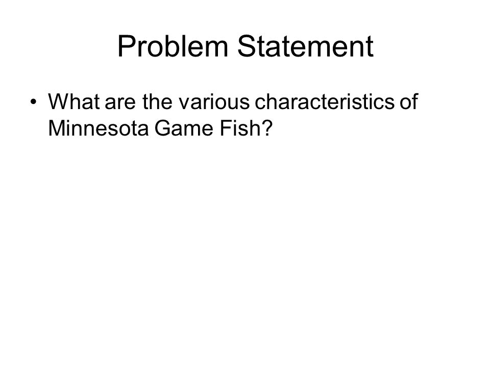 Problem Statement What are the various characteristics of Minnesota Game Fish