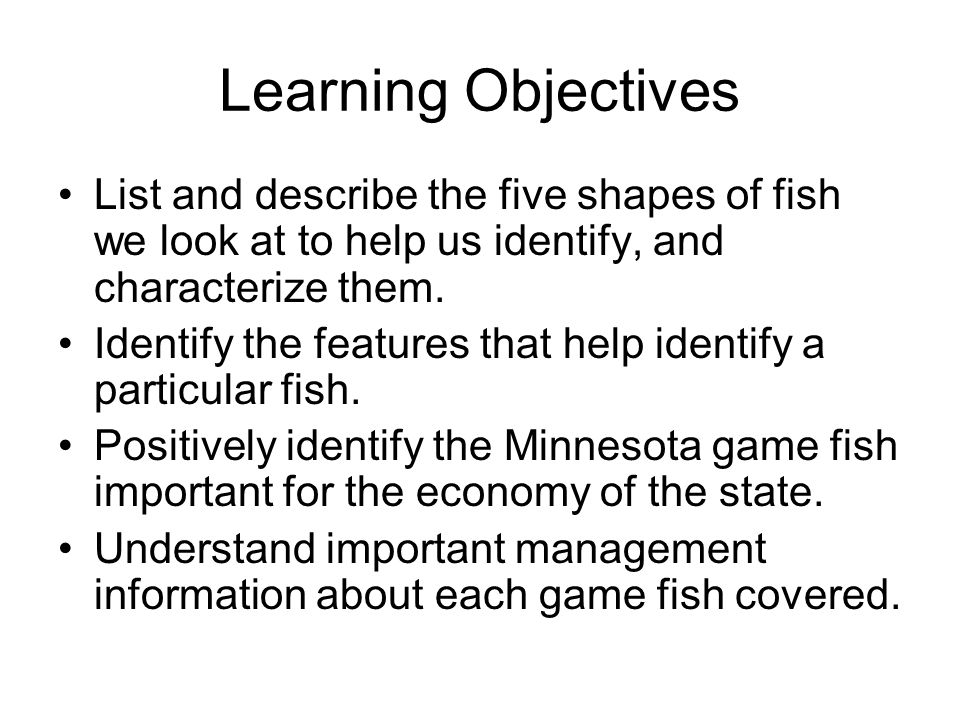 Learning Objectives List and describe the five shapes of fish we look at to help us identify, and characterize them.