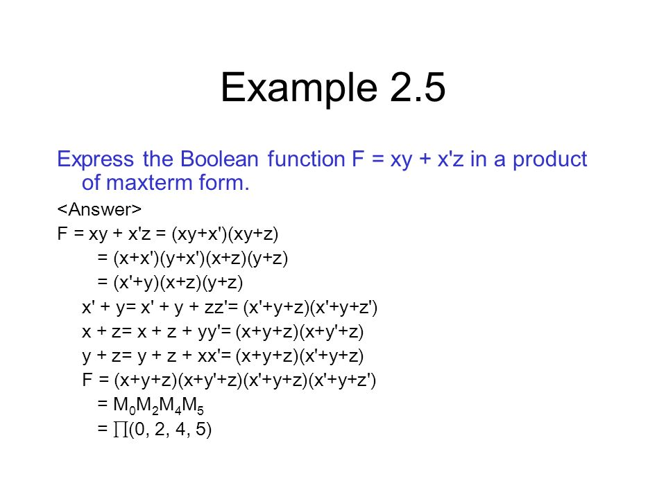 Example 2.5 Express the Boolean function F = xy + x z in a product of maxterm form. <Answer> F = xy + x z = (xy+x )(xy+z)
