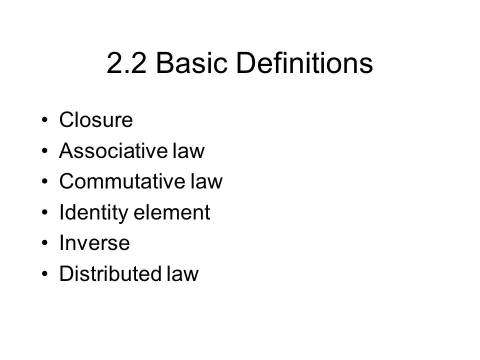 2.2 Basic Definitions Closure Associative law Commutative law