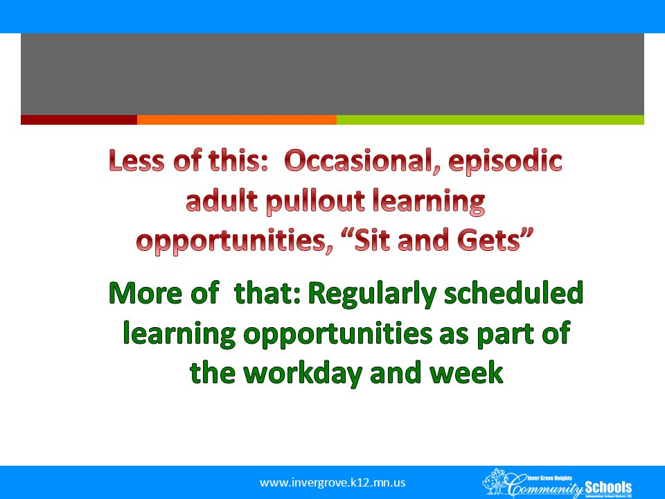 Less of this: Occasional, episodic adult pullout learning opportunities, Sit and Gets