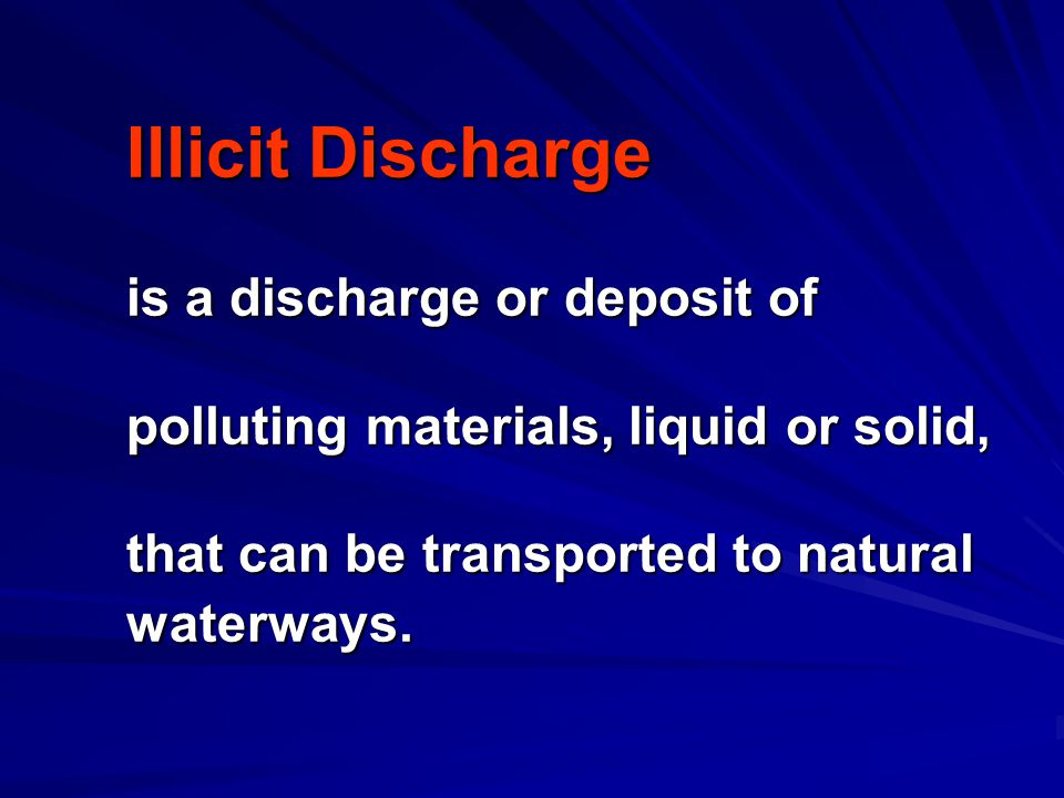 Illicit Discharge is a discharge or deposit of polluting materials, liquid or solid, that can be transported to natural waterways.