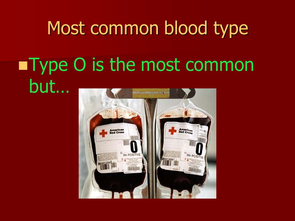 Most common blood type Type O is the most common but…