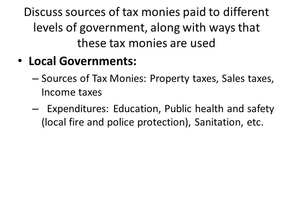 Discuss sources of tax monies paid to different levels of government, along with ways that these tax monies are used