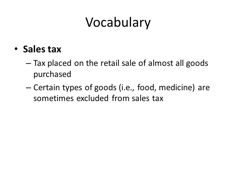 Vocabulary Sales tax. Tax placed on the retail sale of almost all goods purchased.