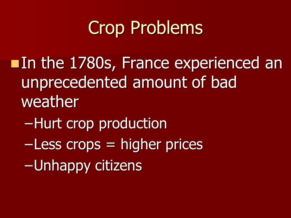Crop Problems In the 1780s, France experienced an unprecedented amount of bad weather. Hurt crop production.