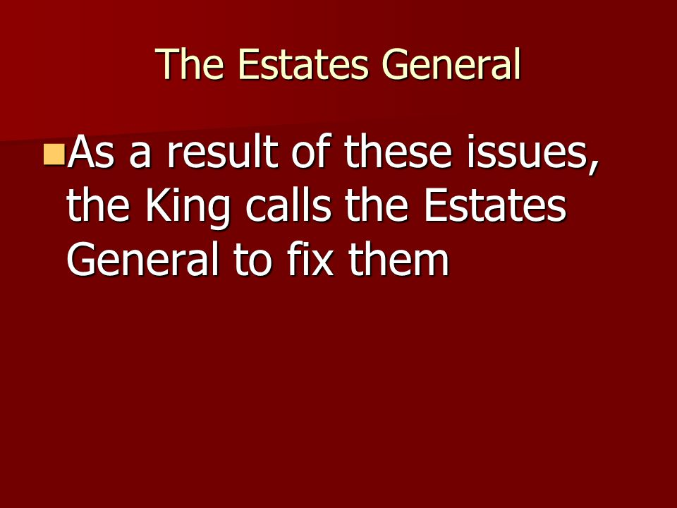 The Estates General As a result of these issues, the King calls the Estates General to fix them