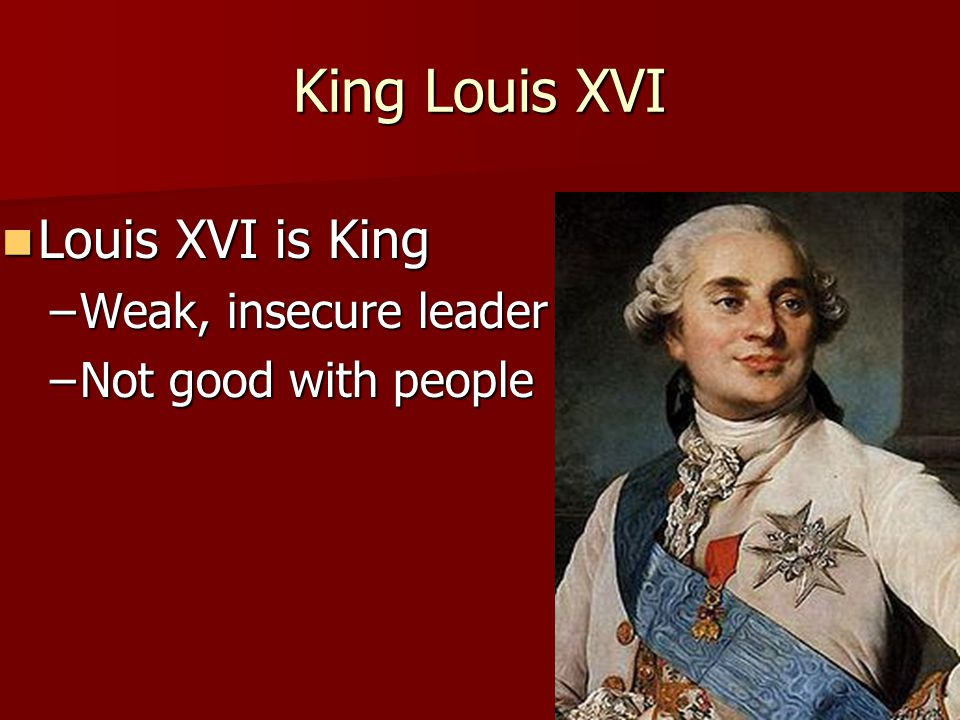 King Louis XVI Louis XVI is King Weak, insecure leader