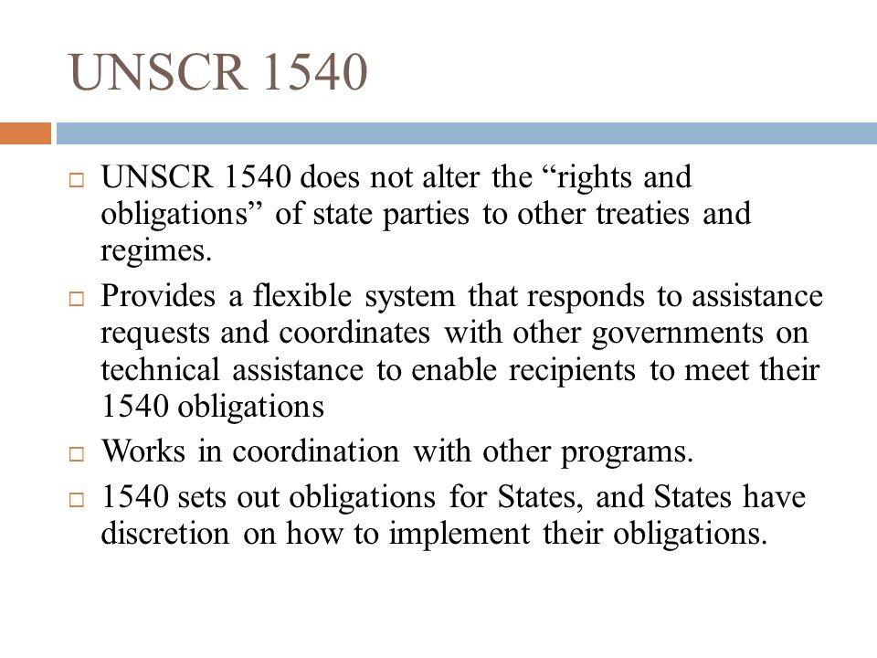 UNSCR 1540 UNSCR 1540 does not alter the rights and obligations of state parties to other treaties and regimes.