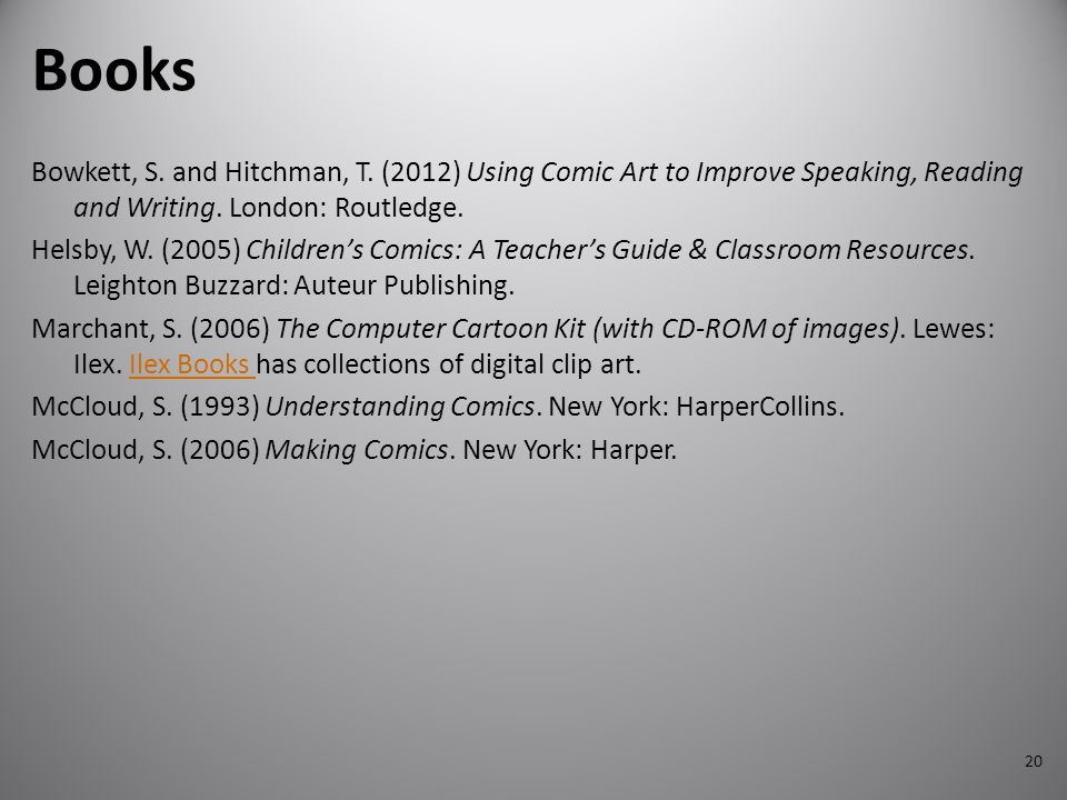 Books Bowkett, S. and Hitchman, T. (2012) Using Comic Art to Improve Speaking, Reading and Writing. London: Routledge.