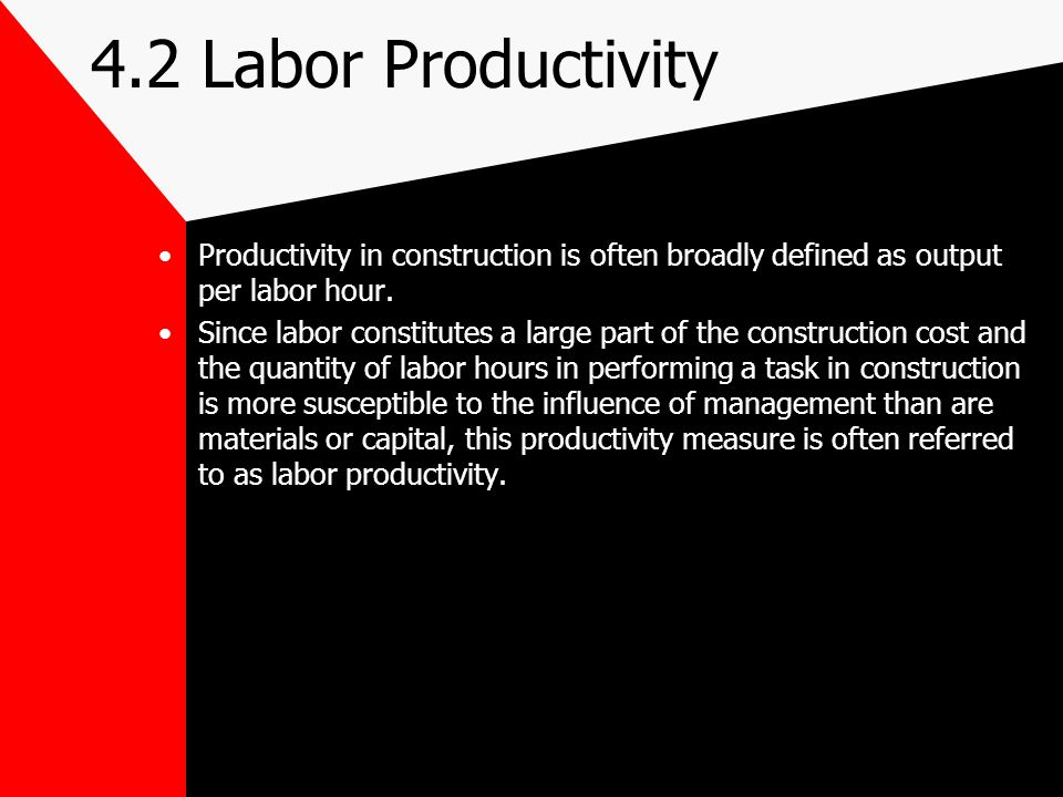 4.2 Labor Productivity Productivity in construction is often broadly defined as output per labor hour.