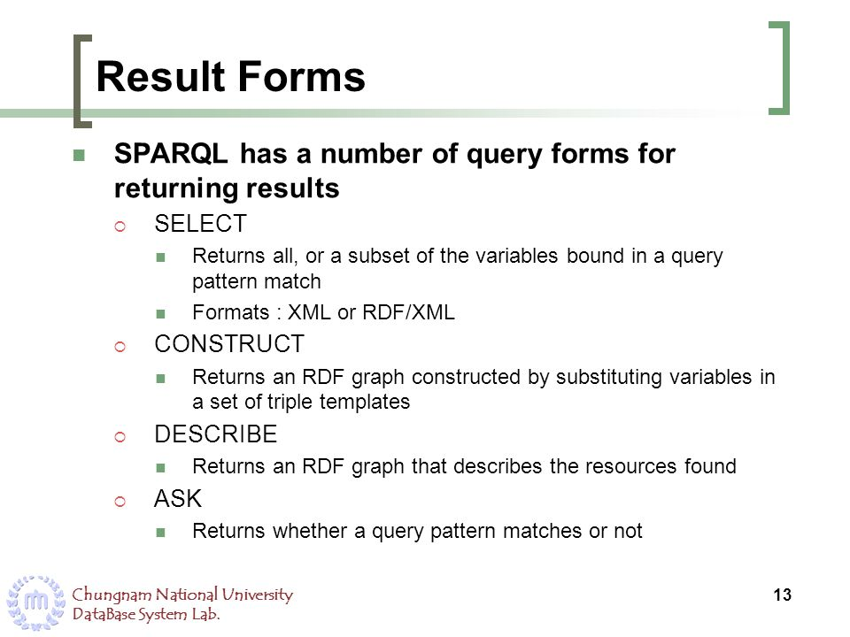 Result Forms SPARQL has a number of query forms for returning results