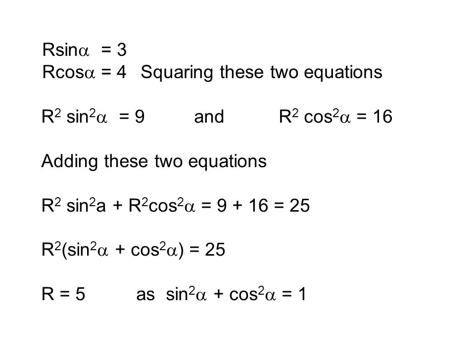 Rsina = 3 Rcosa = 4. Squaring these two equations. R2 sin2a = 9 and R2 cos2a = 16. Adding these two equations.
