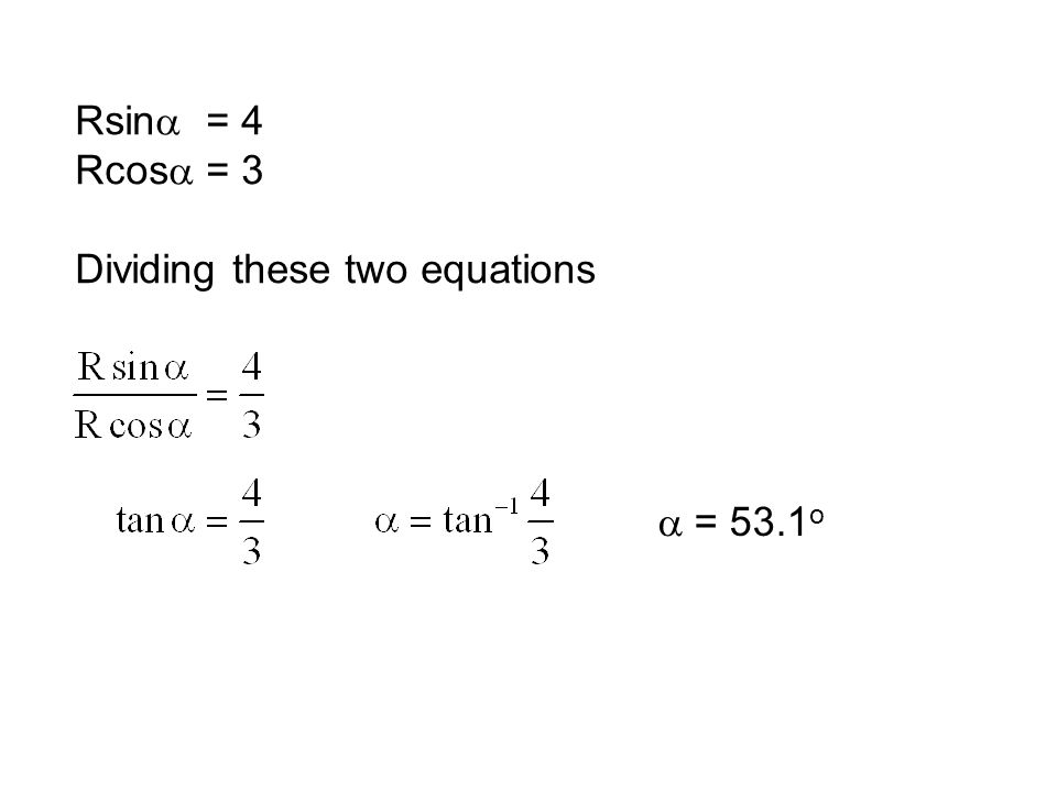 Rsina = 4 Rcosa = 3 Dividing these two equations a = 53.1o