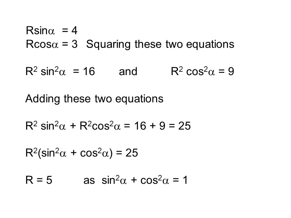 Rsina = 4 Rcosa = 3. Squaring these two equations. R2 sin2a = 16 and R2 cos2a = 9. Adding these two equations.