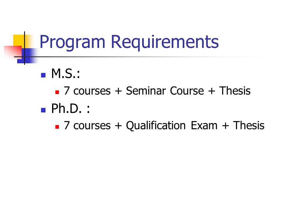 Program Requirements M.S.: Ph.D. : 7 courses + Seminar Course + Thesis