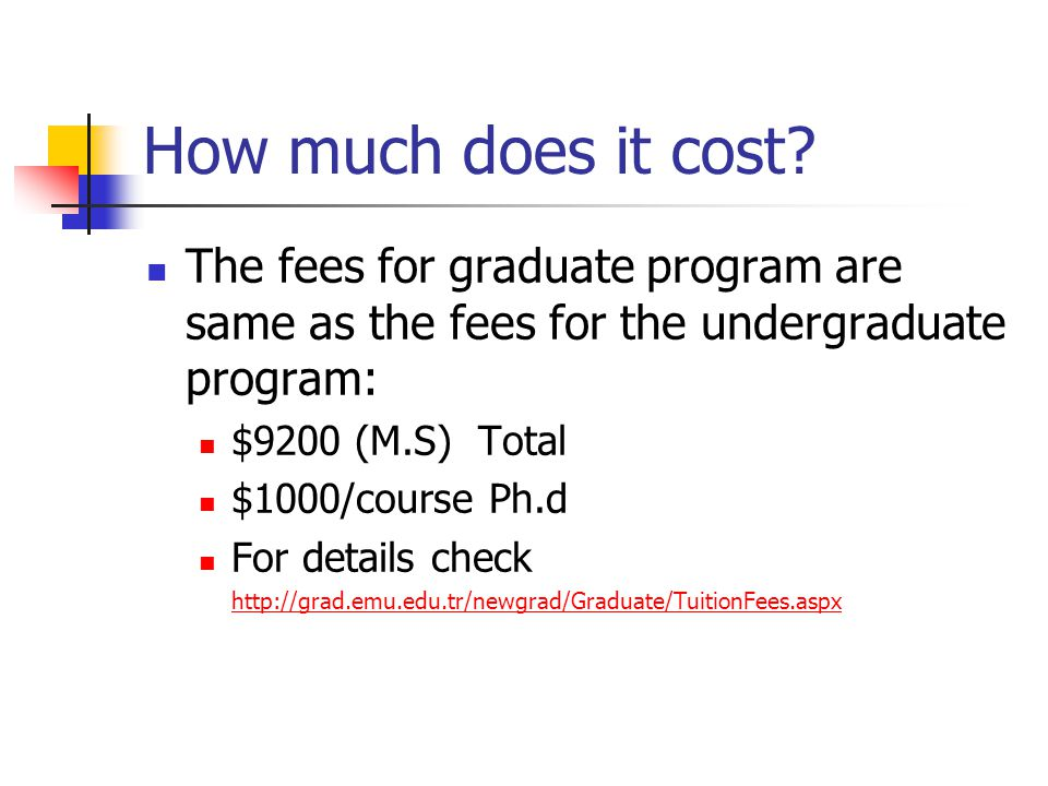 How much does it cost The fees for graduate program are same as the fees for the undergraduate program: