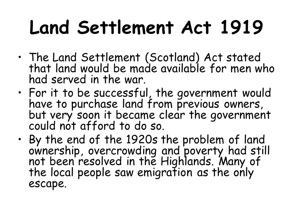 Land Settlement Act 1919 The Land Settlement (Scotland) Act stated that land would be made available for men who had served in the war.