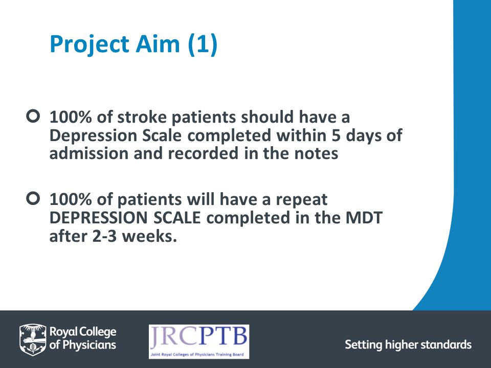 Project Aim (1) 100% of stroke patients should have a Depression Scale completed within 5 days of admission and recorded in the notes.