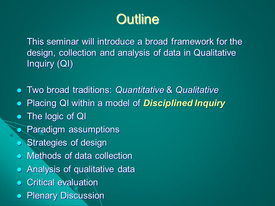 Outline This seminar will introduce a broad framework for the design, collection and analysis of data in Qualitative Inquiry (QI)