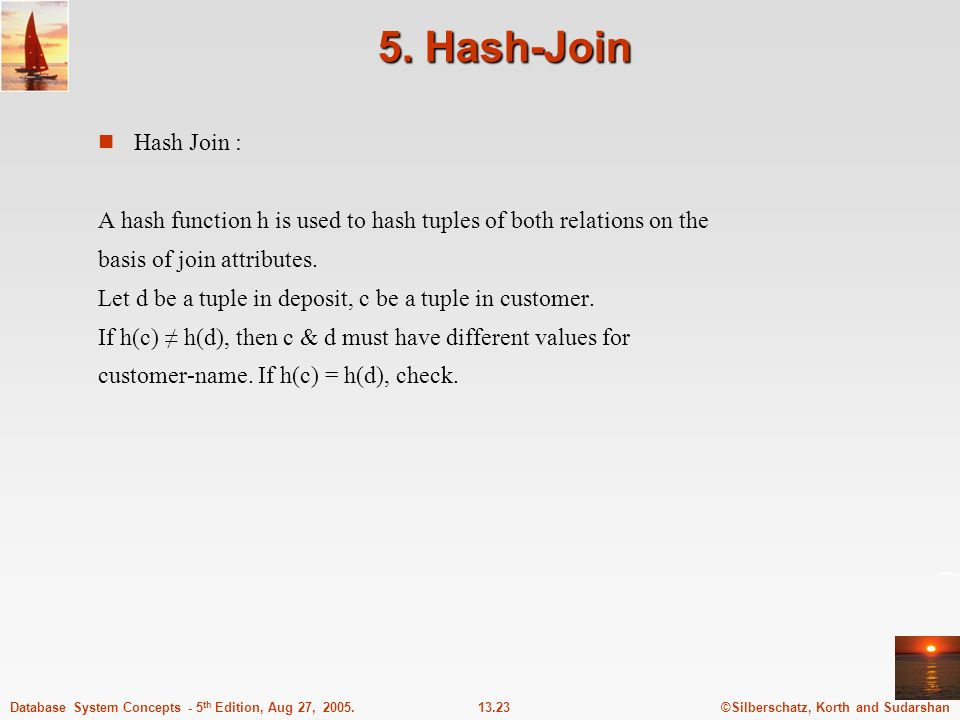 5. Hash-Join Hash Join : A hash function h is used to hash tuples of both relations on the. basis of join attributes.