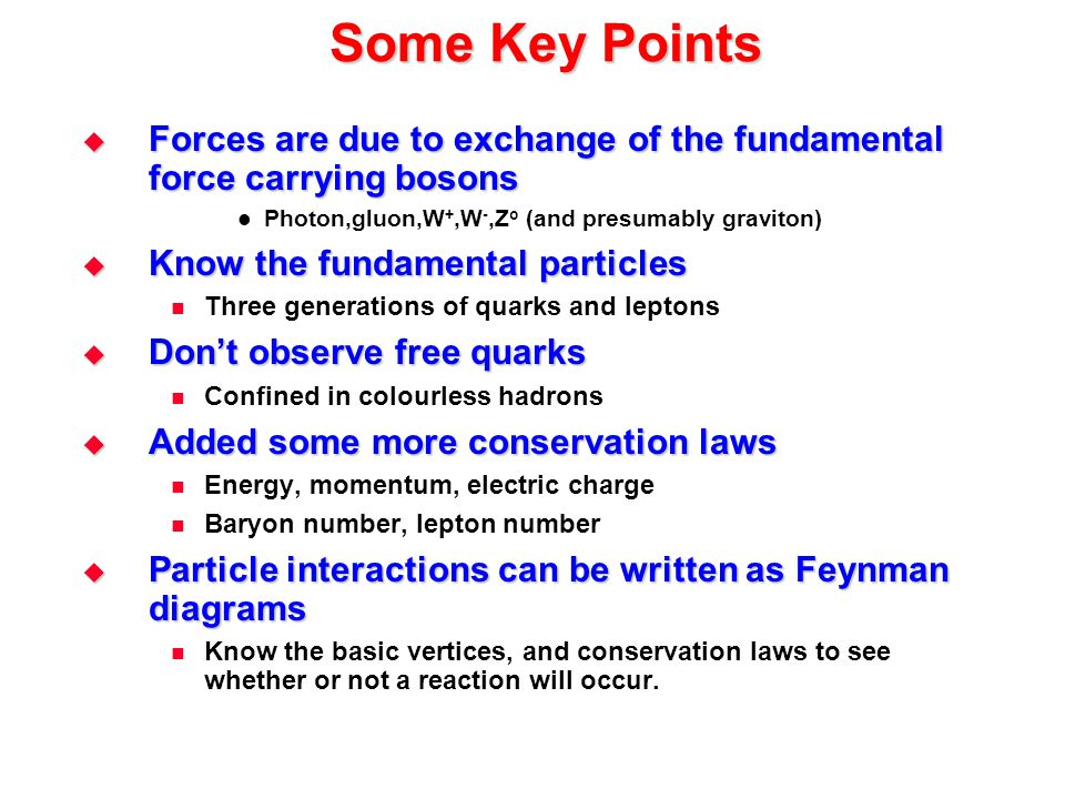 Some Key Points Forces are due to exchange of the fundamental force carrying bosons. Photon,gluon,W+,W-,Zo (and presumably graviton)