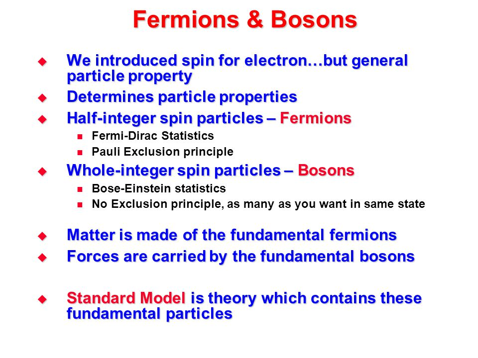 Fermions & Bosons We introduced spin for electron…but general particle property. Determines particle properties.