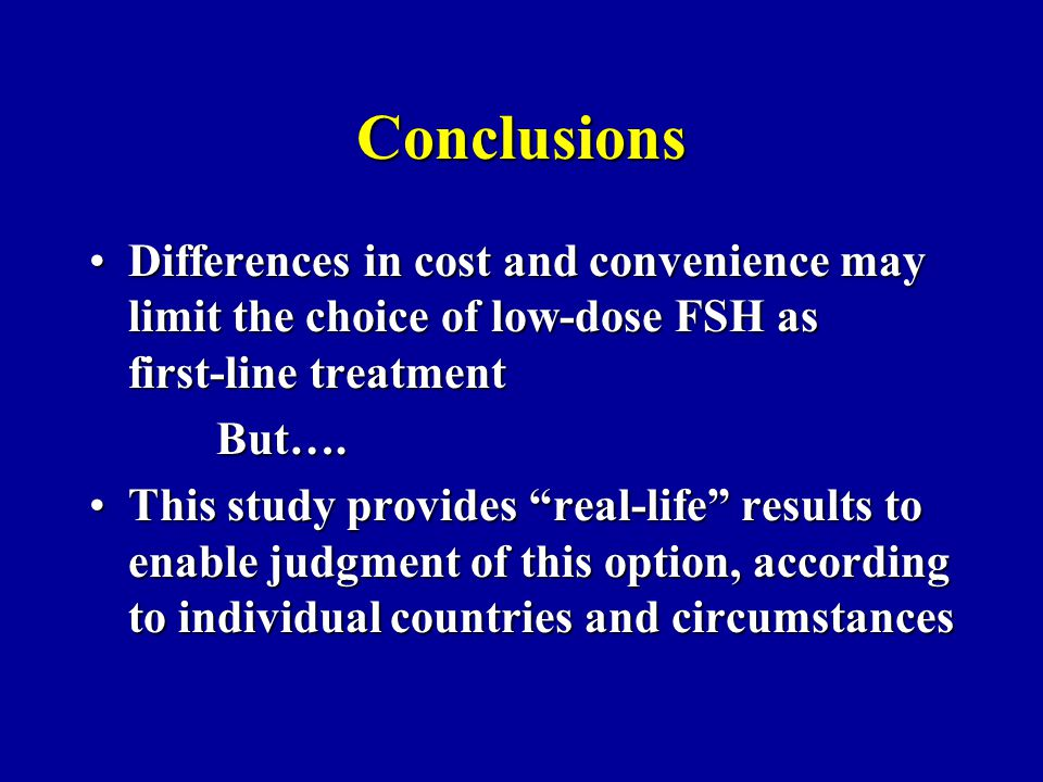 Conclusions Differences in cost and convenience may limit the choice of low-dose FSH as first-line treatment.