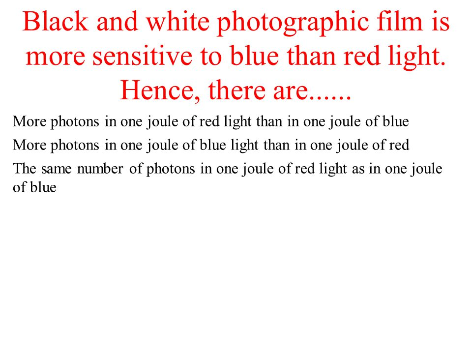 Black and white photographic film is more sensitive to blue than red light. Hence, there are......