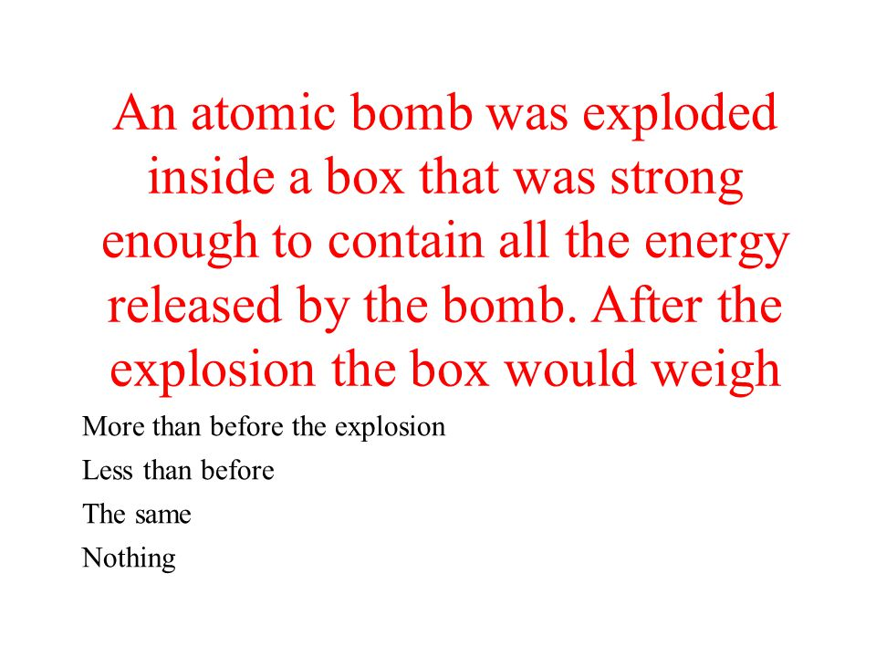 An atomic bomb was exploded inside a box that was strong enough to contain all the energy released by the bomb. After the explosion the box would weigh