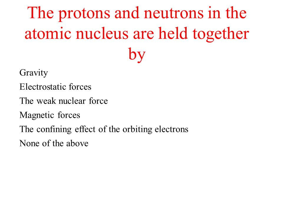 The protons and neutrons in the atomic nucleus are held together by