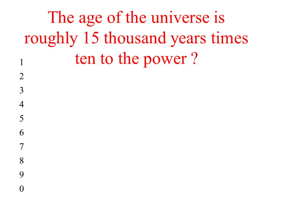 The age of the universe is roughly 15 thousand years times ten to the power