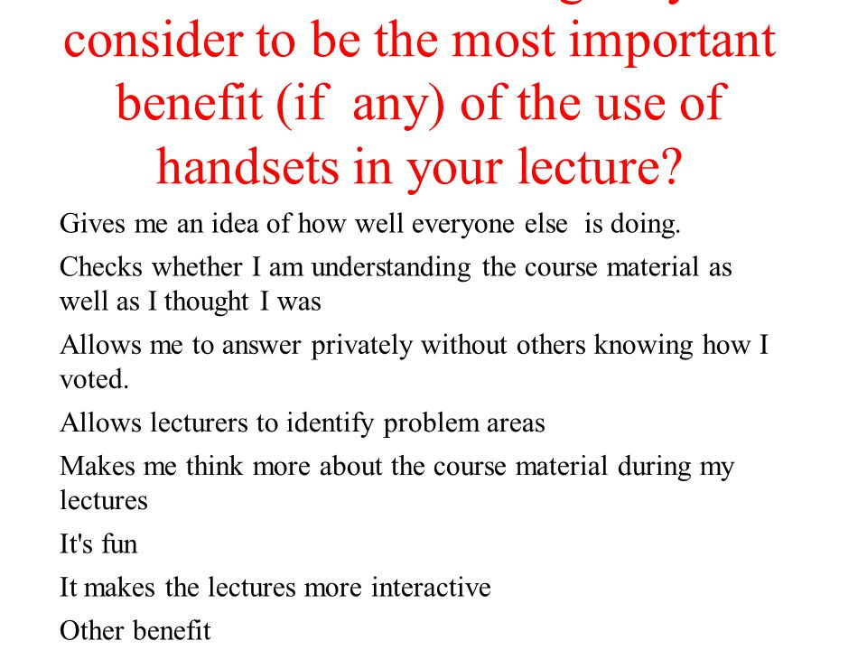 Which of the following do you consider to be the most important benefit (if any) of the use of handsets in your lecture