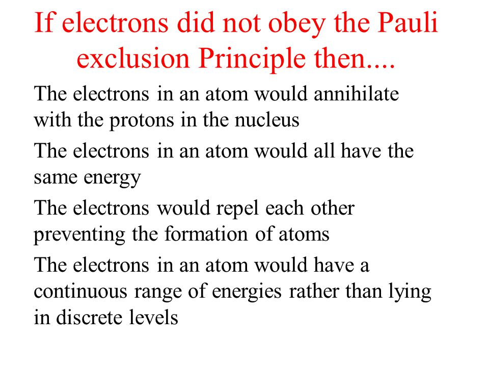 If electrons did not obey the Pauli exclusion Principle then....
