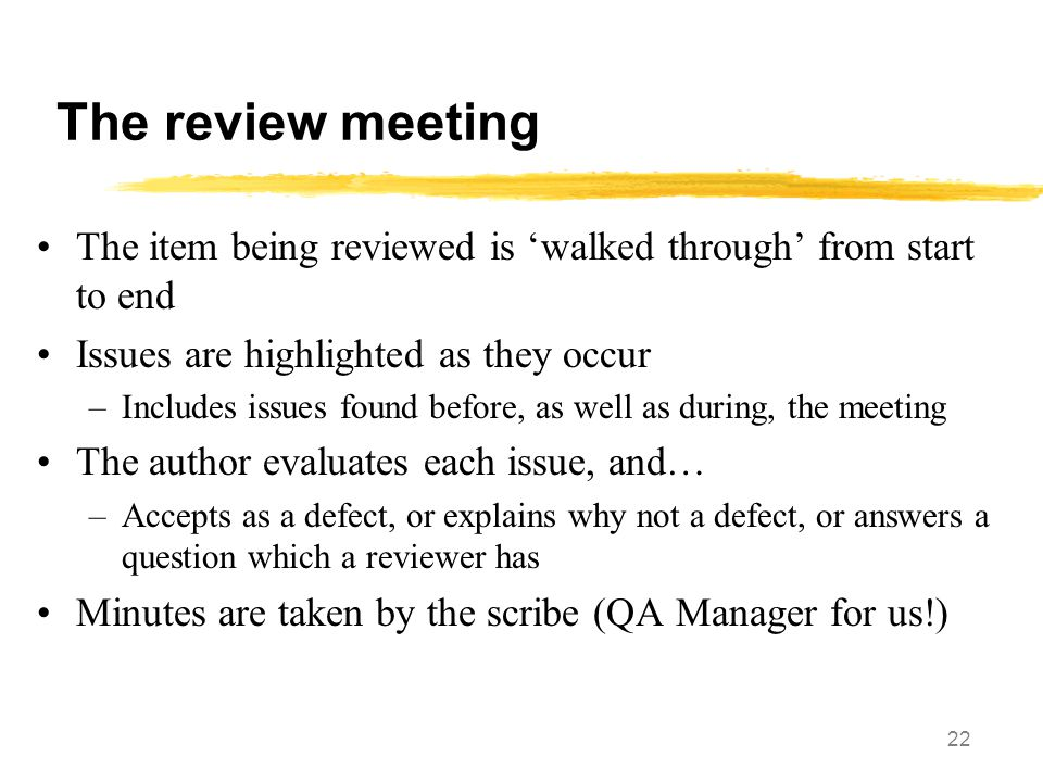 The review meeting The item being reviewed is 'walked through' from start to end. Issues are highlighted as they occur.