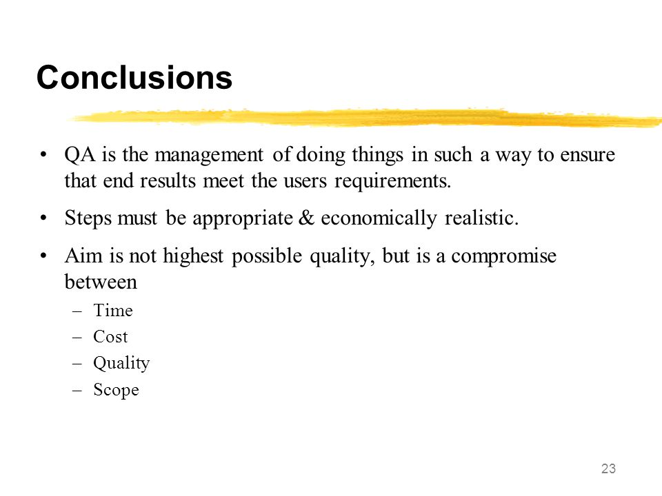 Conclusions QA is the management of doing things in such a way to ensure that end results meet the users requirements.