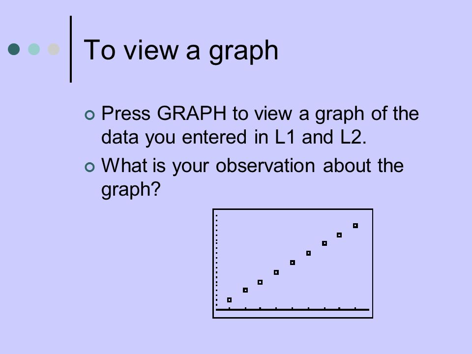 To view a graph Press GRAPH to view a graph of the data you entered in L1 and L2.