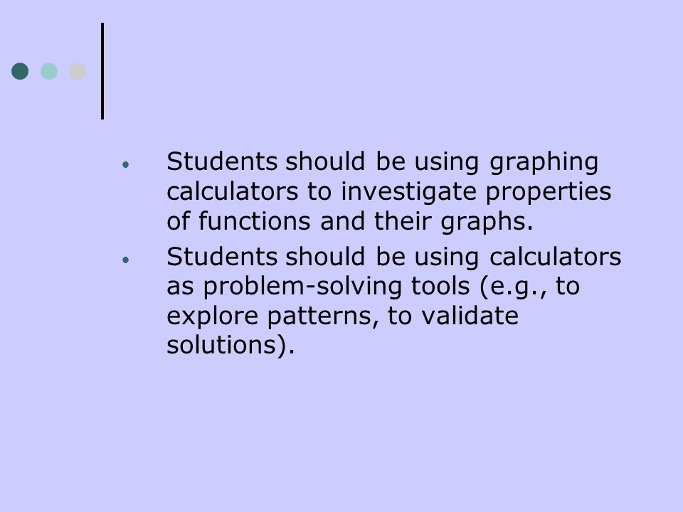 Students should be using graphing calculators to investigate properties of functions and their graphs.