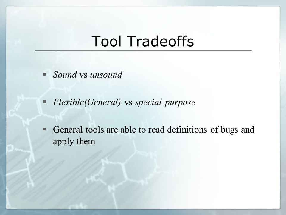 Tool Tradeoffs Sound vs unsound Flexible(General) vs special-purpose