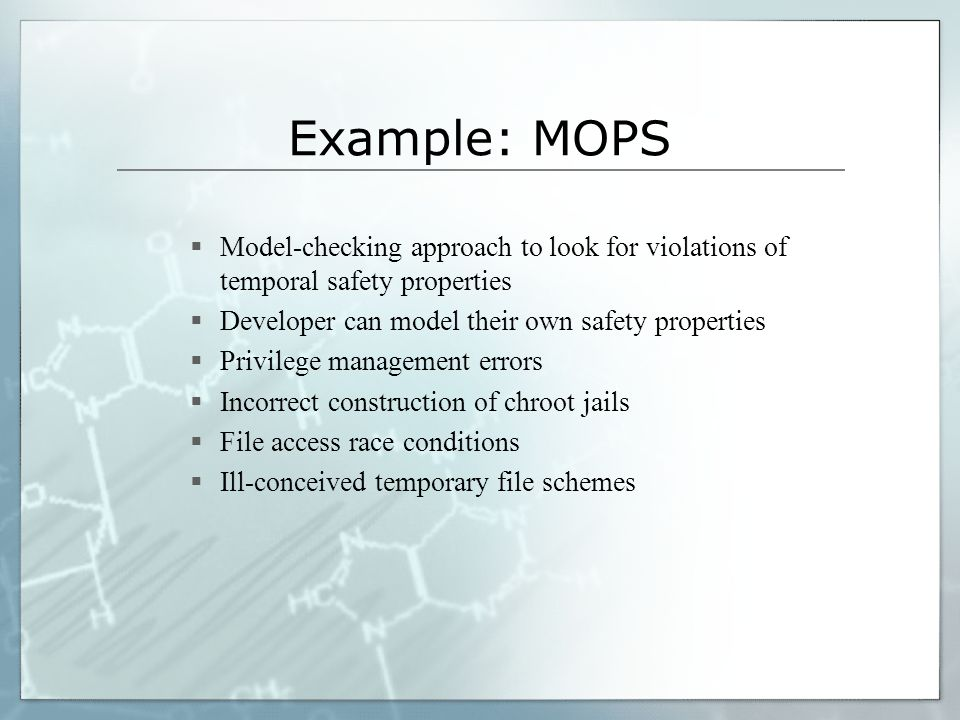 Example: MOPS Model-checking approach to look for violations of temporal safety properties. Developer can model their own safety properties.