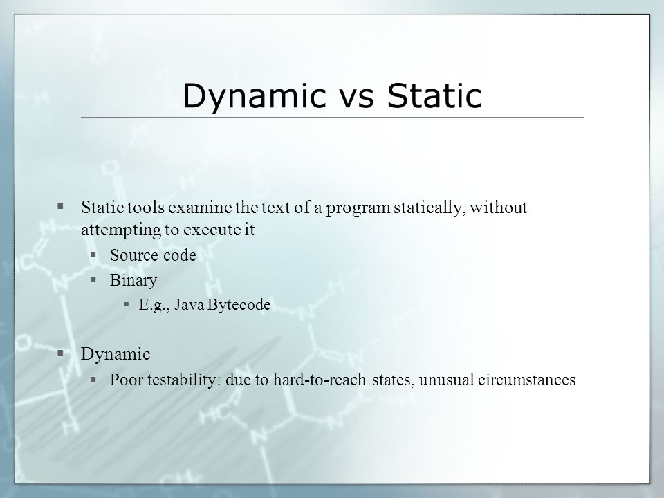 Dynamic vs Static Static tools examine the text of a program statically, without attempting to execute it.